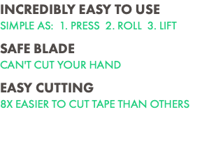 INCREDIBLY EASY TO USE SIMPLE AS: 1. PRESS 2. ROLL 3. LIFT SAFE BLADE CAN'T CUT YOUR HAND EASY CUTTING 8X EASIER TO CUT TAPE THAN OTHERS